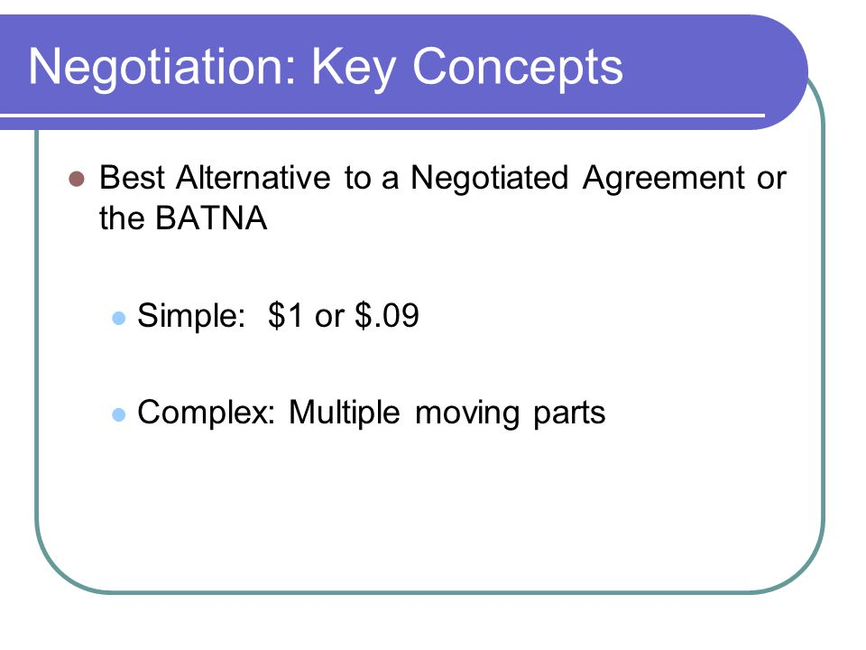 Negotiation: Key Concepts Best Alternative to a Negotiated Agreement or the BATNA Simple: $1 or $.09 Complex: Multiple moving parts