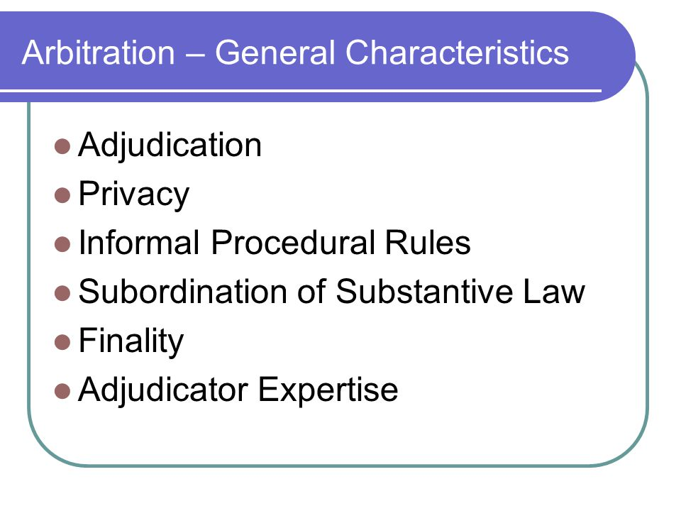 Arbitration – General Characteristics Adjudication Privacy Informal Procedural Rules Subordination of Substantive Law Finality Adjudicator Expertise