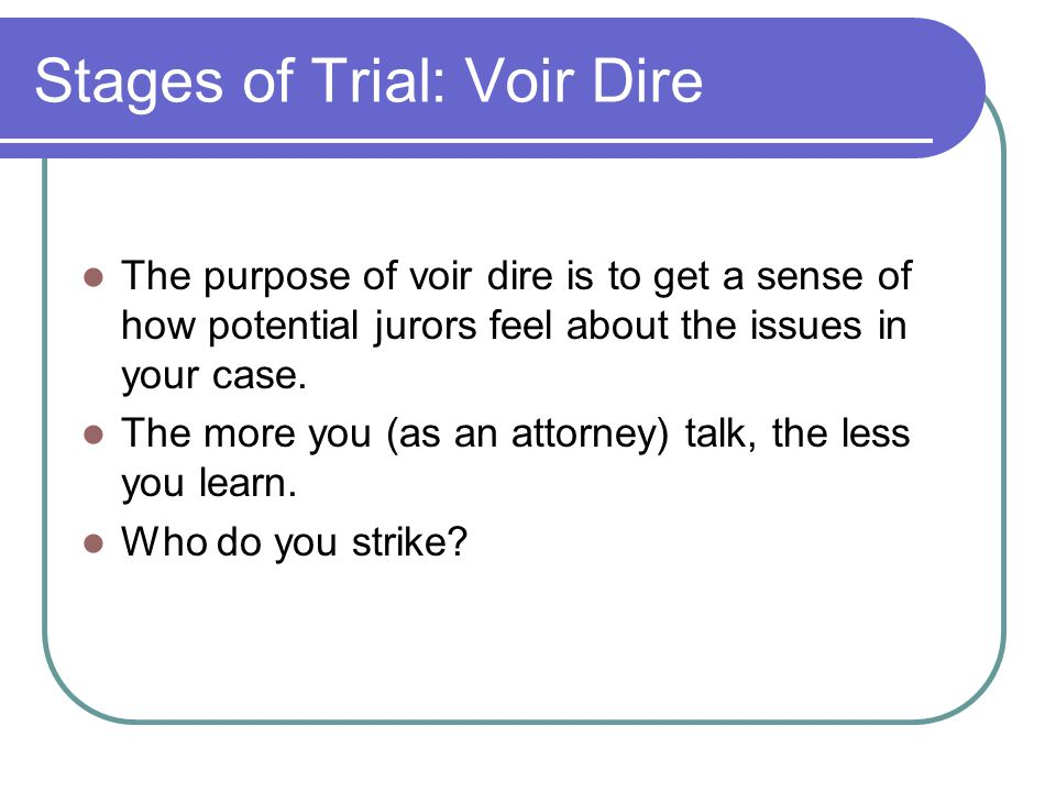 Stages of Trial: Voir Dire The purpose of voir dire is to get a sense of how potential jurors feel about the issues in your case.