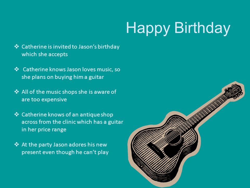 Happy Birthday  Catherine is invited to Jason's birthday which she accepts  Catherine knows Jason loves music, so she plans on buying him a guitar 