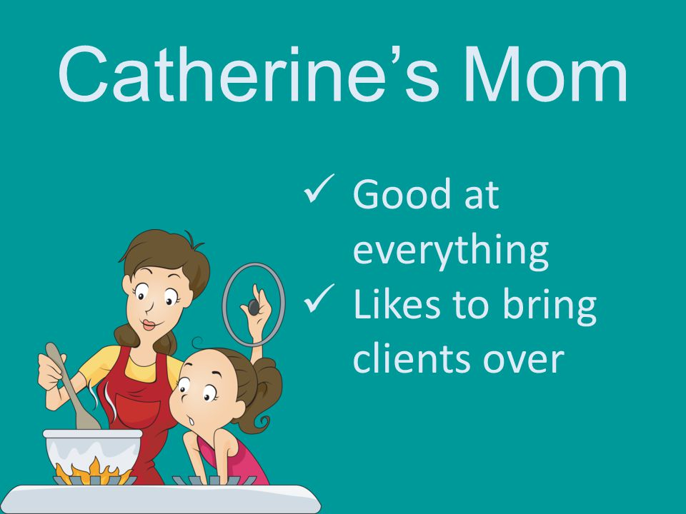 Catherine's Mom Good at everything Likes to bring clients over