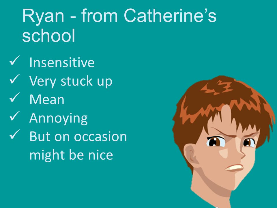 Ryan - from Catherine's school Insensitive Very stuck up Mean Annoying But on occasion might be nice