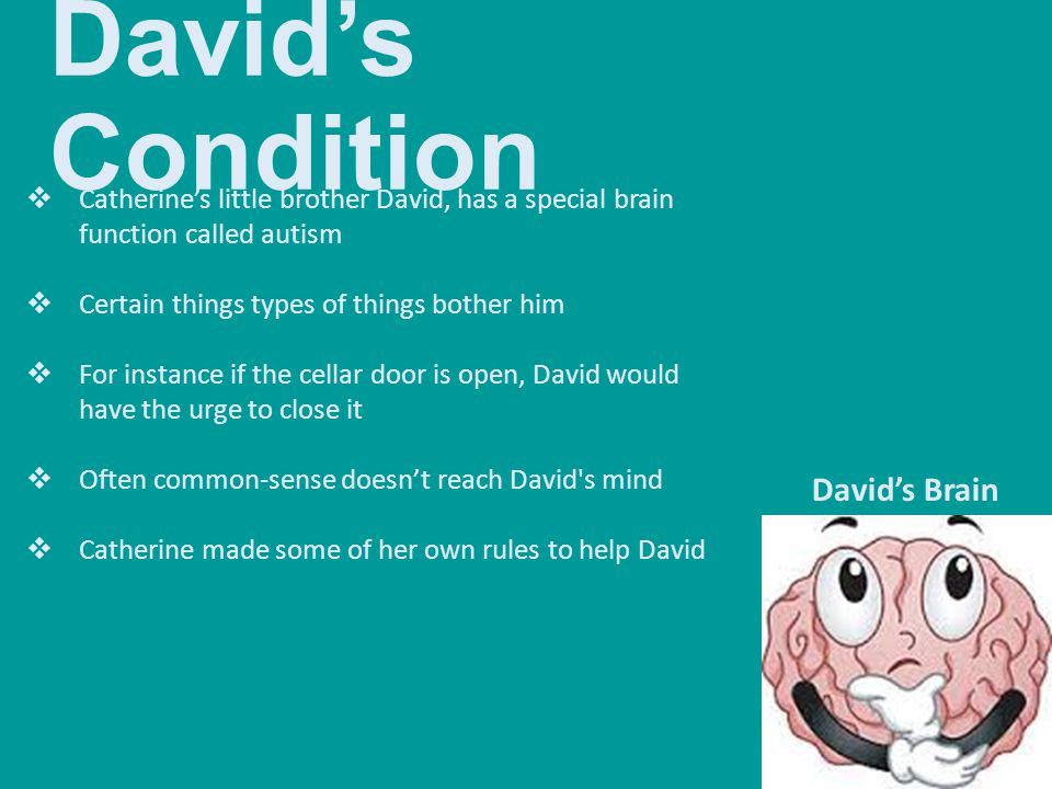 David's Condition  Catherine's little brother David, has a special brain function called autism  Certain things types of things bother him  For ins