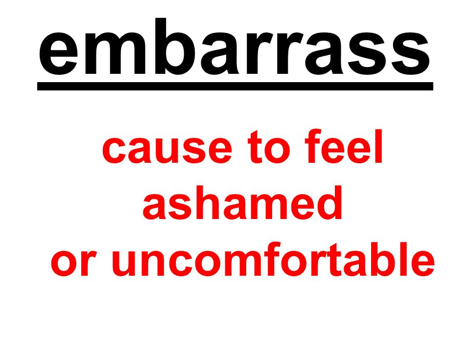 embarrass cause to feel ashamed or uncomfortable