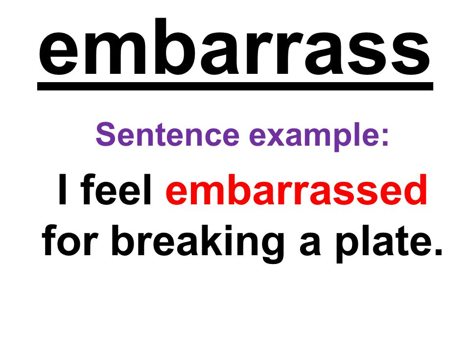 embarrass Sentence example: I feel embarrassed for breaking a plate.