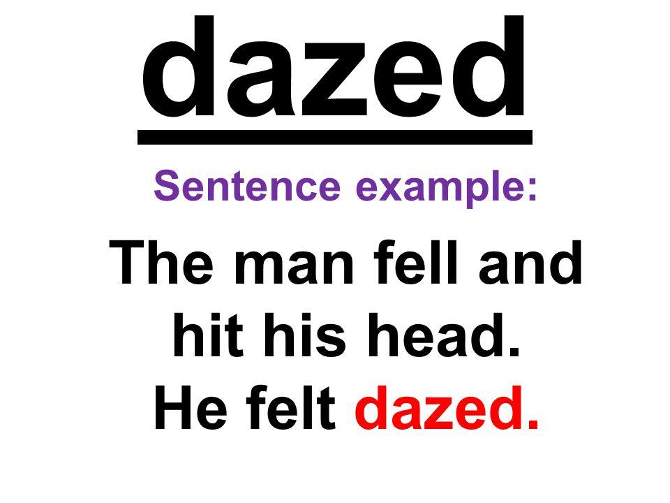 dazed Sentence example: The man fell and hit his head. He felt dazed.