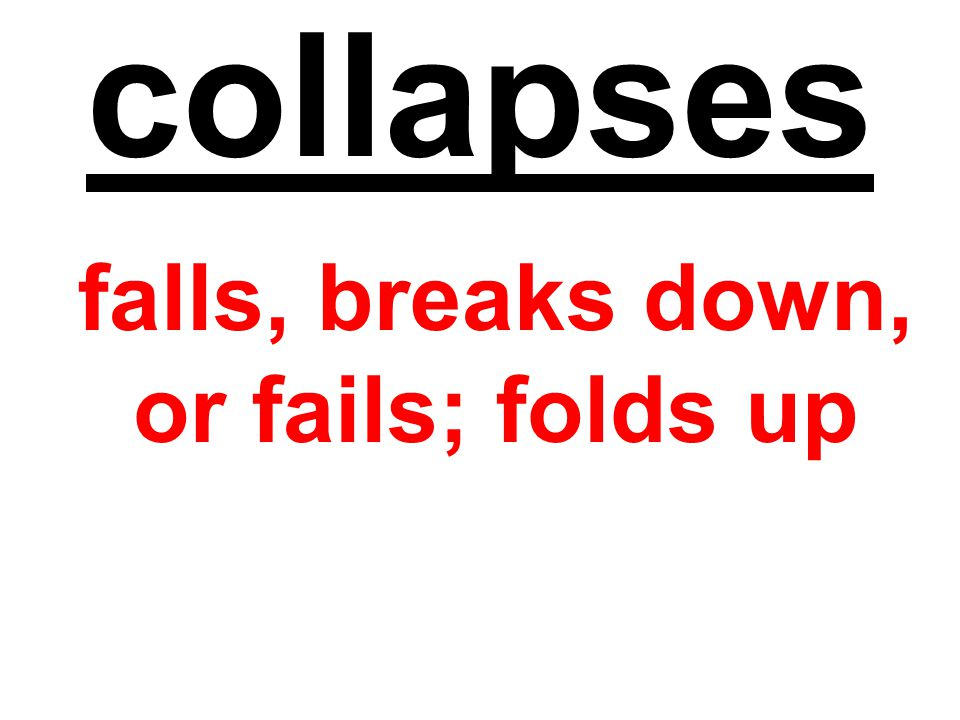 collapses falls, breaks down, or fails; folds up