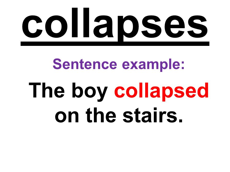 collapses Sentence example: The boy collapsed on the stairs.