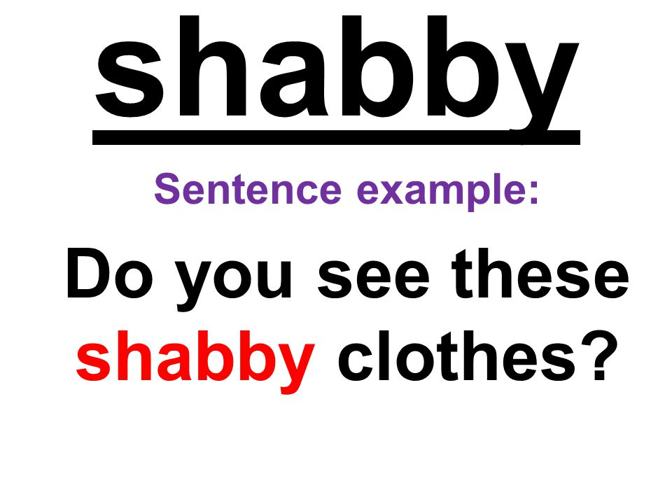 shabby Sentence example: Do you see these shabby clothes?