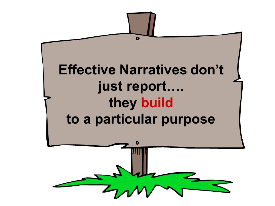 Effective Narratives don't just report…. they build to a particular purpose