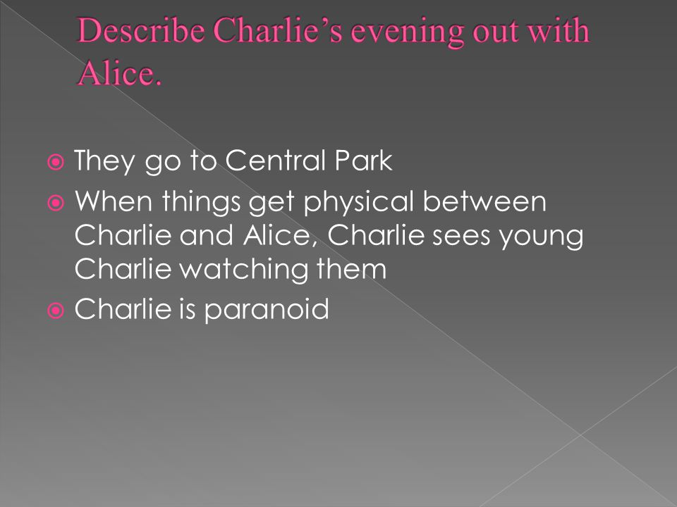  They go to Central Park  When things get physical between Charlie and Alice, Charlie sees young Charlie watching them  Charlie is paranoid