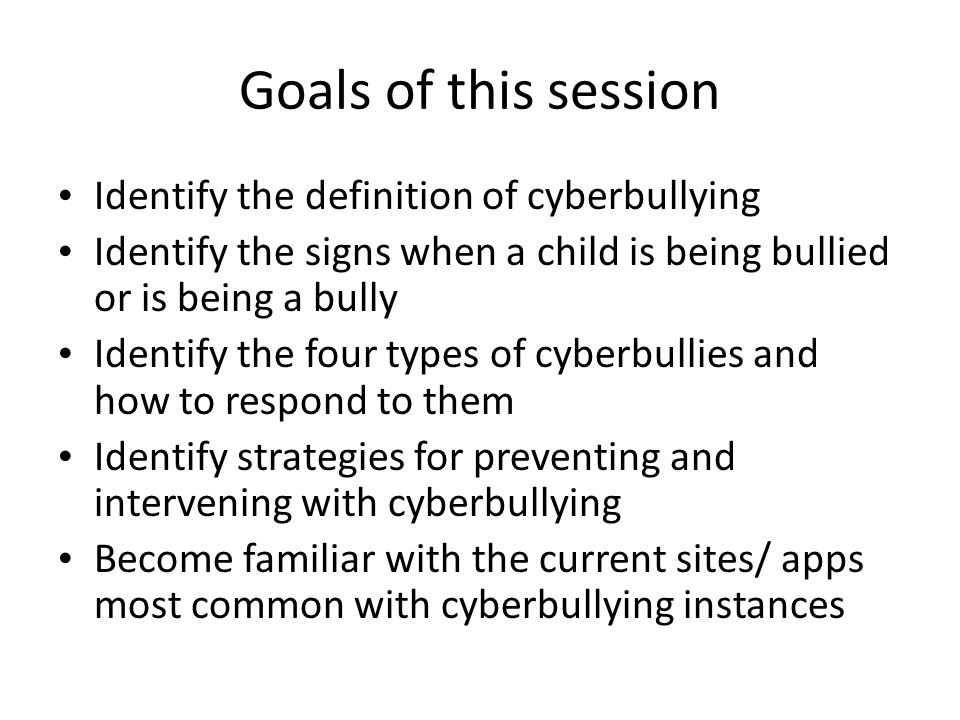 Goals of this session Identify the definition of cyberbullying Identify the signs when a child is being bullied or is being a bully Identify the four types of cyberbullies and how to respond to them Identify strategies for preventing and intervening with cyberbullying Become familiar with the current sites/ apps most common with cyberbullying instances
