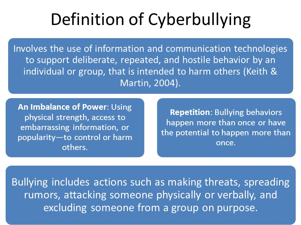 Definition of Cyberbullying Involves the use of information and communication technologies to support deliberate, repeated, and hostile behavior by an individual or group, that is intended to harm others (Keith & Martin, 2004).