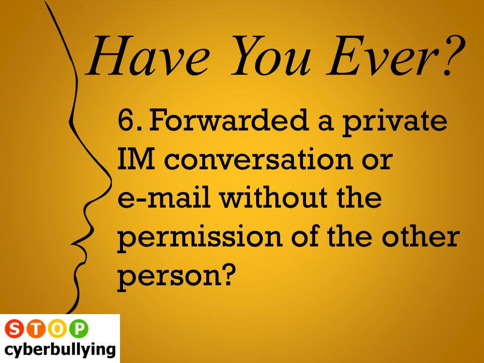 6. Forwarded a private IM conversation or e-mail without the permission of the other person.