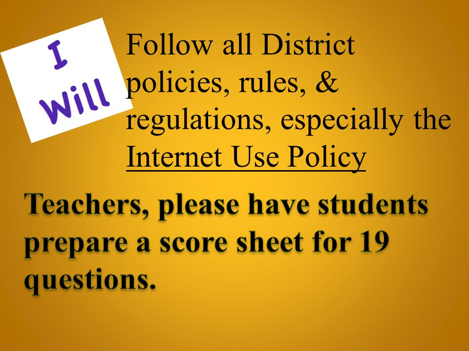 Follow all District policies, rules, & regulations, especially the Internet Use Policy