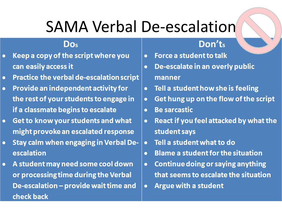 SAMA Verbal De-escalation Do s  Keep a copy of the script where you can easily access it  Practice the verbal de-escalation script  Provide an independent activity for the rest of your students to engage in if a classmate begins to escalate  Get to know your students and what might provoke an escalated response  Stay calm when engaging in Verbal De- escalation  A student may need some cool down or processing time during the Verbal De-escalation – provide wait time and check back Don't s  Force a student to talk  De-escalate in an overly public manner  Tell a student how she is feeling  Get hung up on the flow of the script  Be sarcastic  React if you feel attacked by what the student says  Tell a student what to do  Blame a student for the situation  Continue doing or saying anything that seems to escalate the situation  Argue with a student