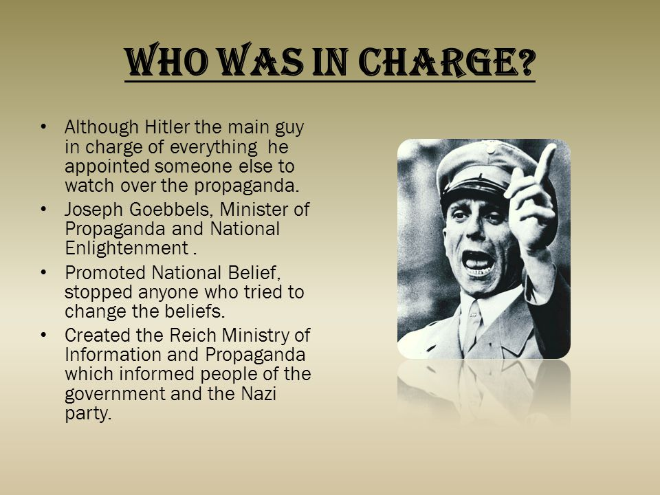 Who was In Charge? Although Hitler the main guy in charge of everything he appointed someone else to watch over the propaganda. Joseph Goebbels, Minis
