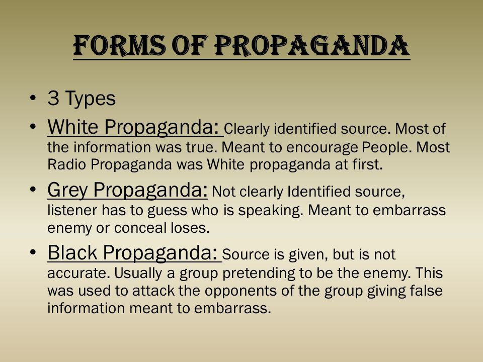 Forms Of Propaganda 3 Types White Propaganda: Clearly identified source. Most of the information was true. Meant to encourage People. Most Radio Propa
