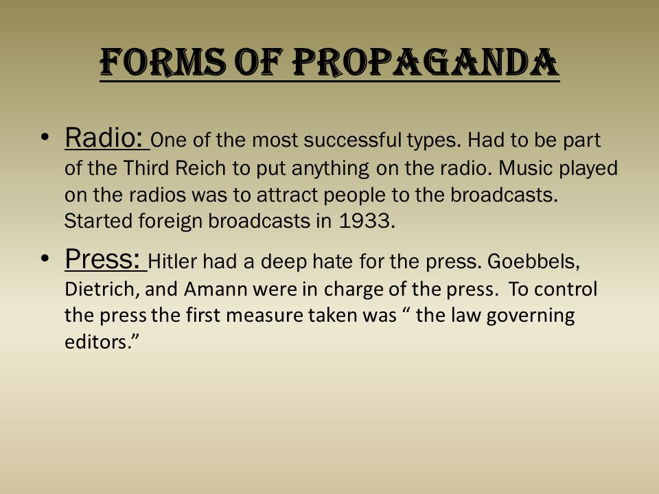Forms of Propaganda Radio: One of the most successful types. Had to be part of the Third Reich to put anything on the radio. Music played on the radio