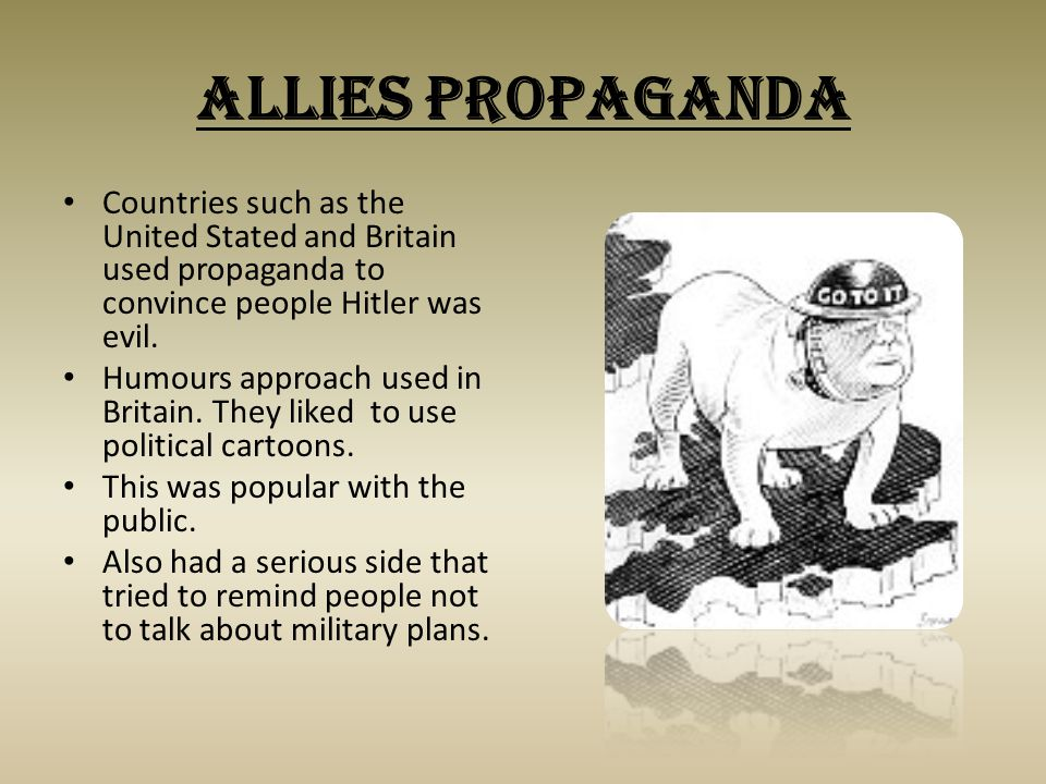 Allies Propaganda Countries such as the United Stated and Britain used propaganda to convince people Hitler was evil. Humours approach used in Britain