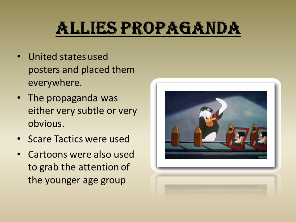 Allies Propaganda United states used posters and placed them everywhere. The propaganda was either very subtle or very obvious. Scare Tactics were use