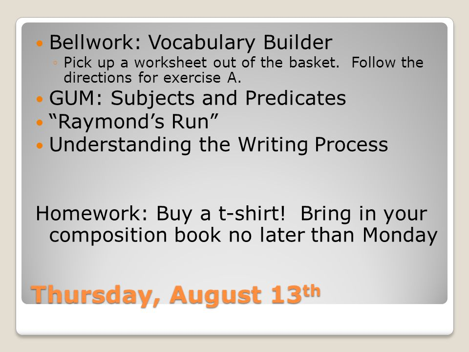 Thursday, August 13 th Bellwork: Vocabulary Builder ◦Pick up a worksheet out of the basket.
