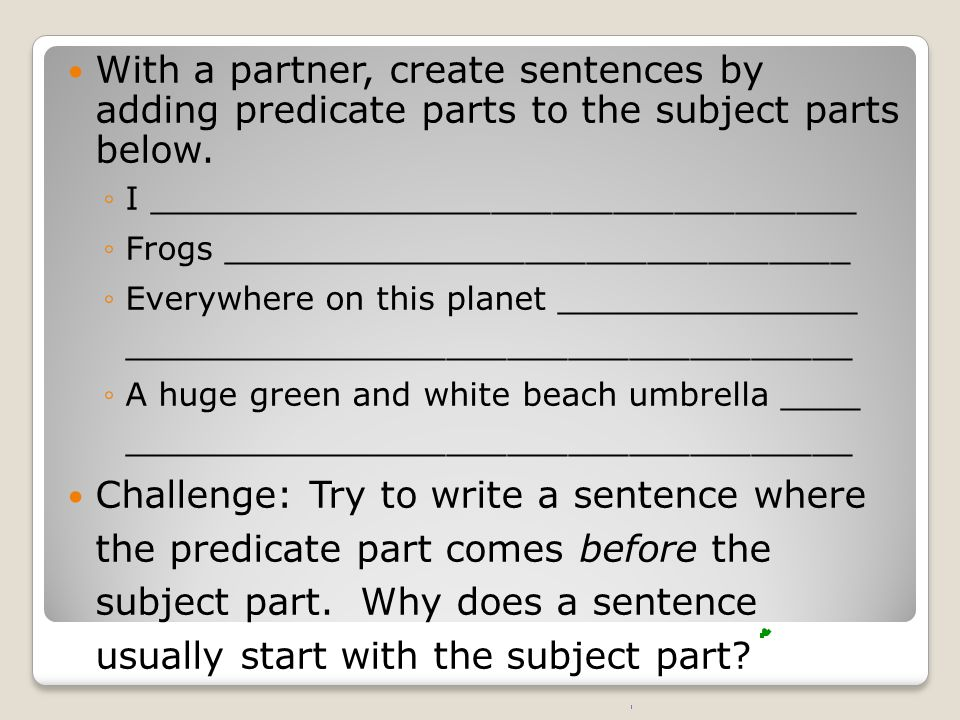 With a partner, create sentences by adding predicate parts to the subject parts below.