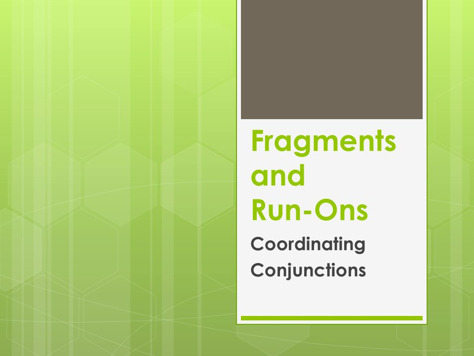 Fragments and Run-Ons Coordinating Conjunctions