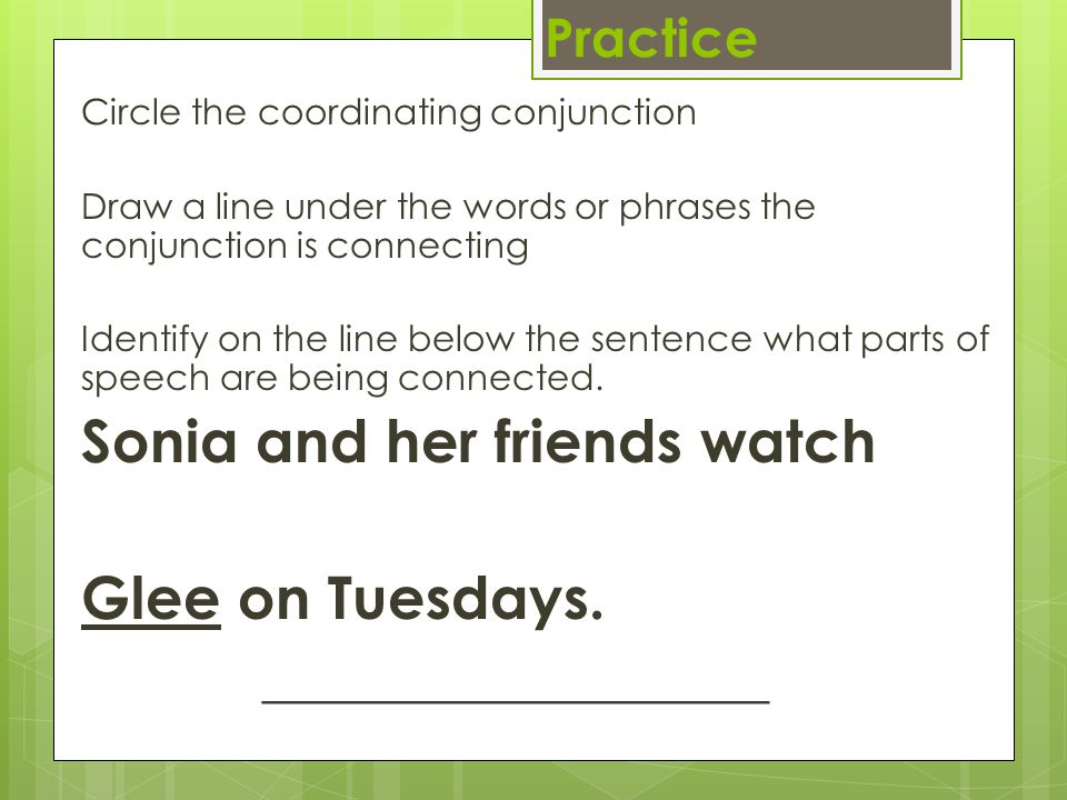 Practice Circle the coordinating conjunction Draw a line under the words or phrases the conjunction is connecting Identify on the line below the sente