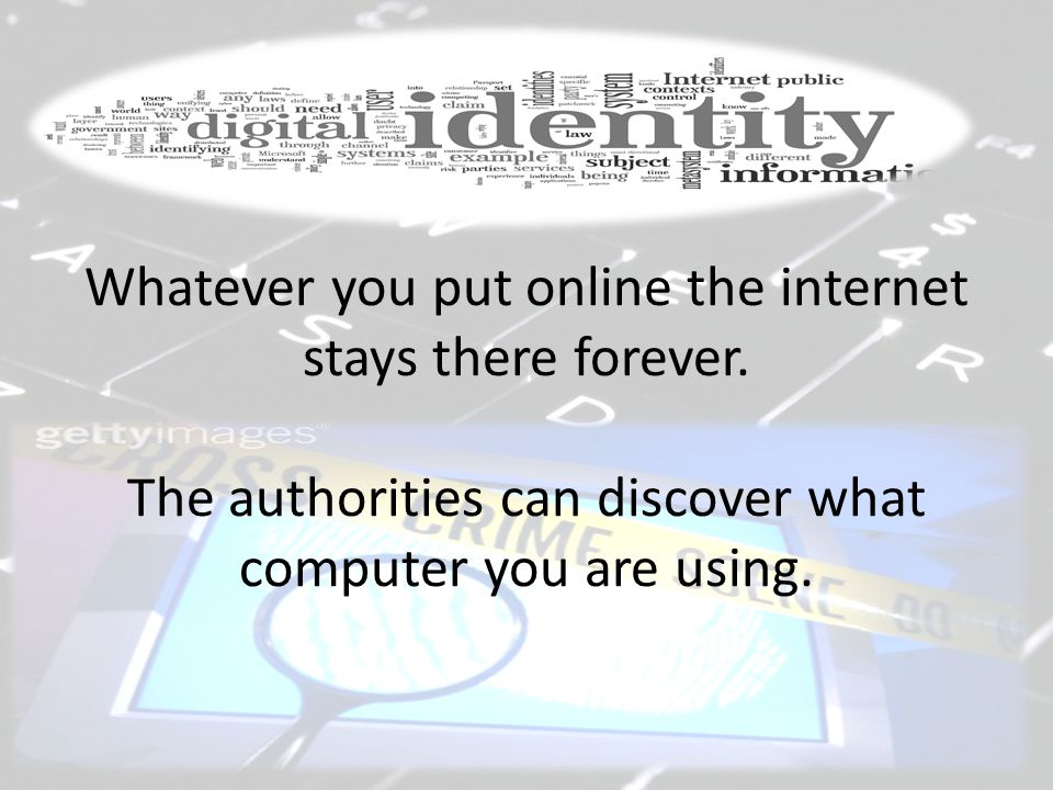 Whatever you put online the internet stays there forever. The authorities can discover what computer you are using.
