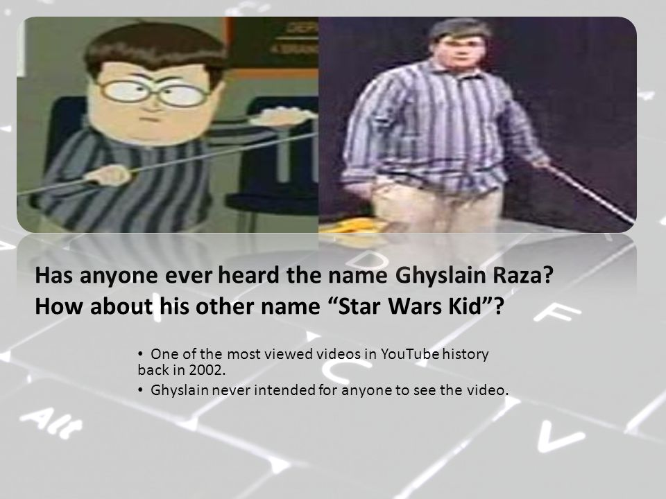 """Has anyone ever heard the name Ghyslain Raza? How about his other name """"Star Wars Kid""""? One of the most viewed videos in YouTube history back in 2002."""