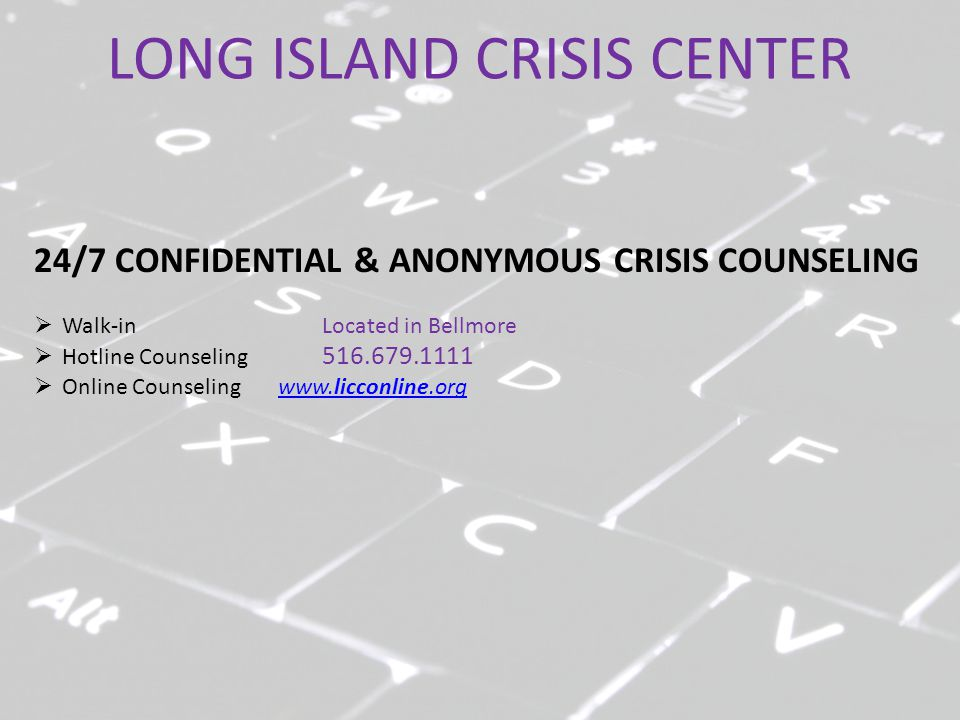 LONG ISLAND CRISIS CENTER 24/7 CONFIDENTIAL & ANONYMOUS CRISIS COUNSELING  Walk-in Located in Bellmore  Hotline Counseling 516.679.1111  Online Cou
