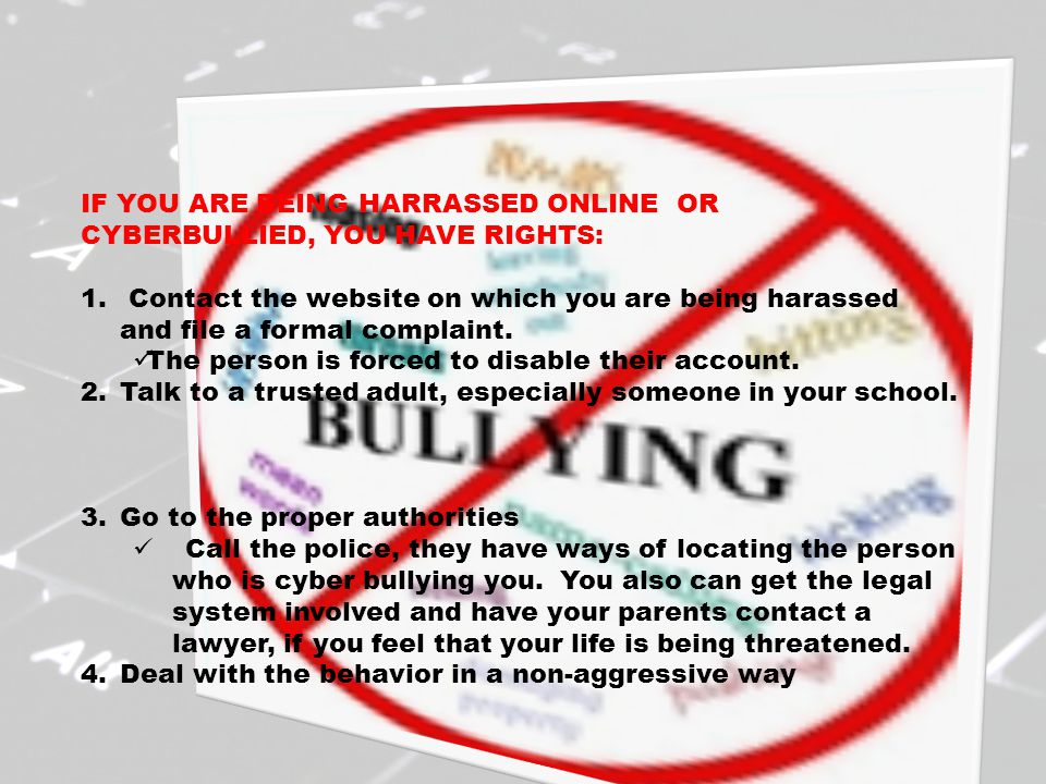 IF YOU ARE BEING HARRASSED ONLINE OR CYBERBULLIED, YOU HAVE RIGHTS: 1. Contact the website on which you are being harassed and file a formal complaint