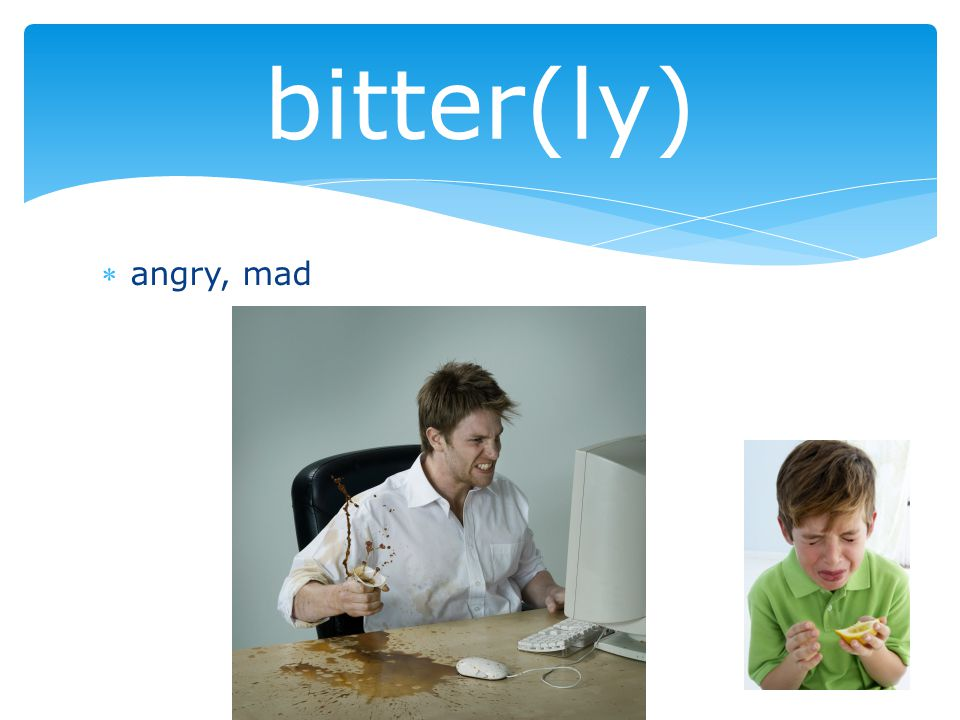 angry, mad bitter(ly)