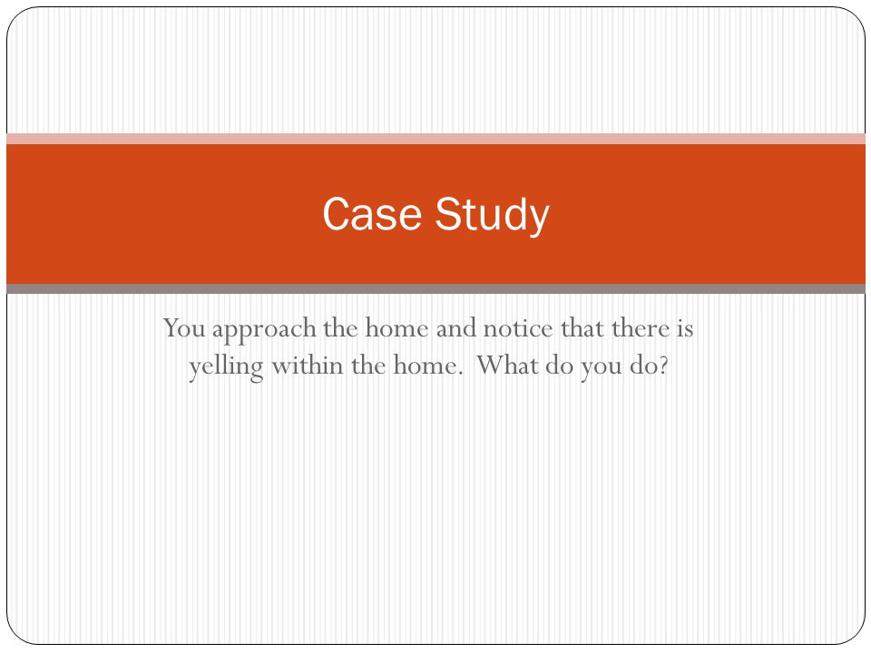 You approach the home and notice that there is yelling within the home. What do you do Case Study