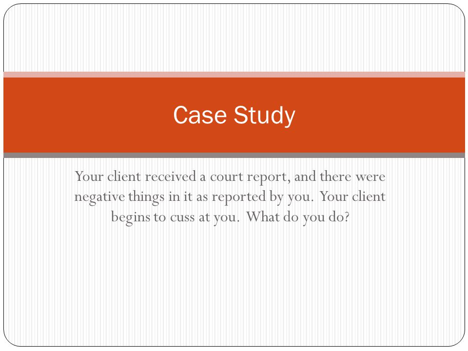 Your client received a court report, and there were negative things in it as reported by you.