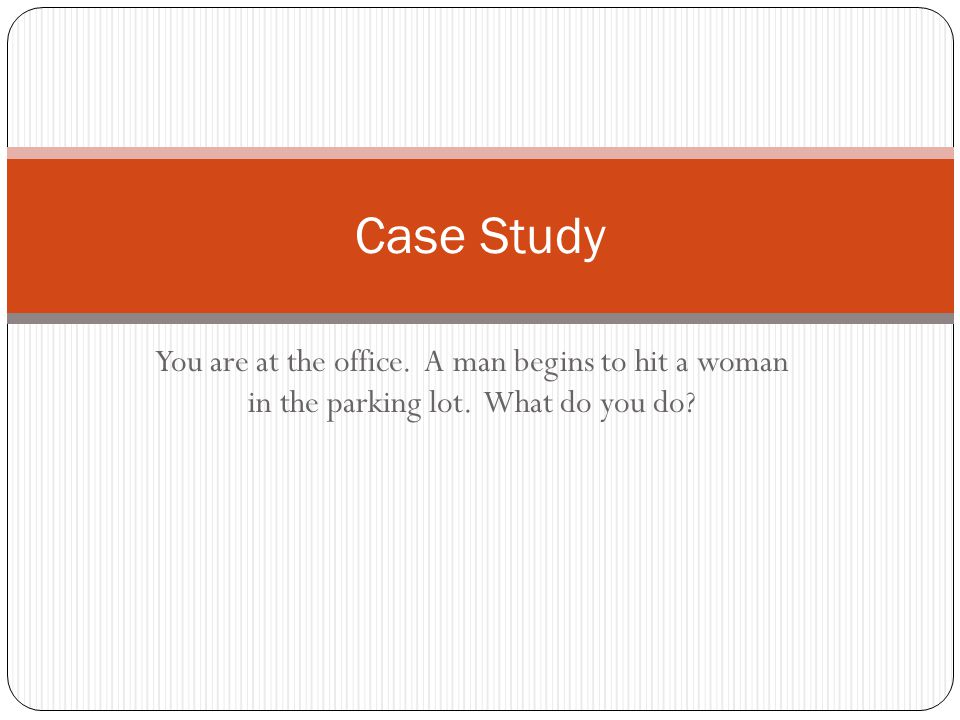 You are at the office. A man begins to hit a woman in the parking lot. What do you do Case Study