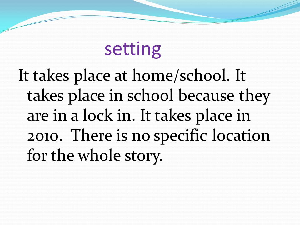 setting It takes place at home/school. It takes place in school because they are in a lock in. It takes place in 2010. There is no specific location f