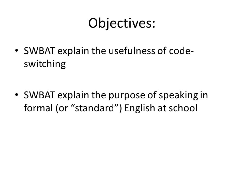 Objectives: SWBAT explain the usefulness of code- switching SWBAT explain the purpose of speaking in formal (or standard ) English at school