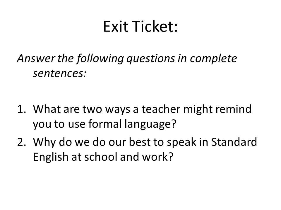 Exit Ticket: Answer the following questions in complete sentences: 1.What are two ways a teacher might remind you to use formal language? 2.Why do we