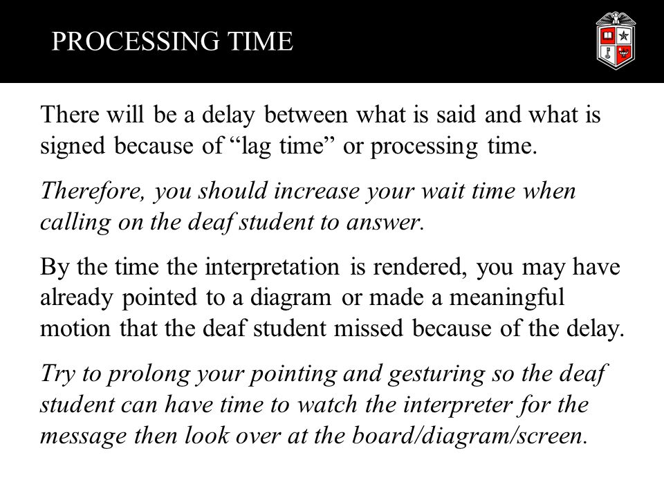 "PROCESSING TIME There will be a delay between what is said and what is signed because of ""lag time"" or processing time. Therefore, you should increase"