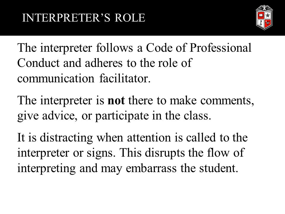 INTERPRETER'S ROLE The interpreter follows a Code of Professional Conduct and adheres to the role of communication facilitator. The interpreter is not