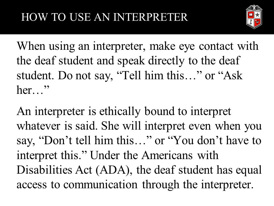 "HOW TO USE AN INTERPRETER When using an interpreter, make eye contact with the deaf student and speak directly to the deaf student. Do not say, ""Tell"
