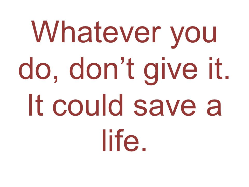 Whatever you do, don't give it. It could save a life.