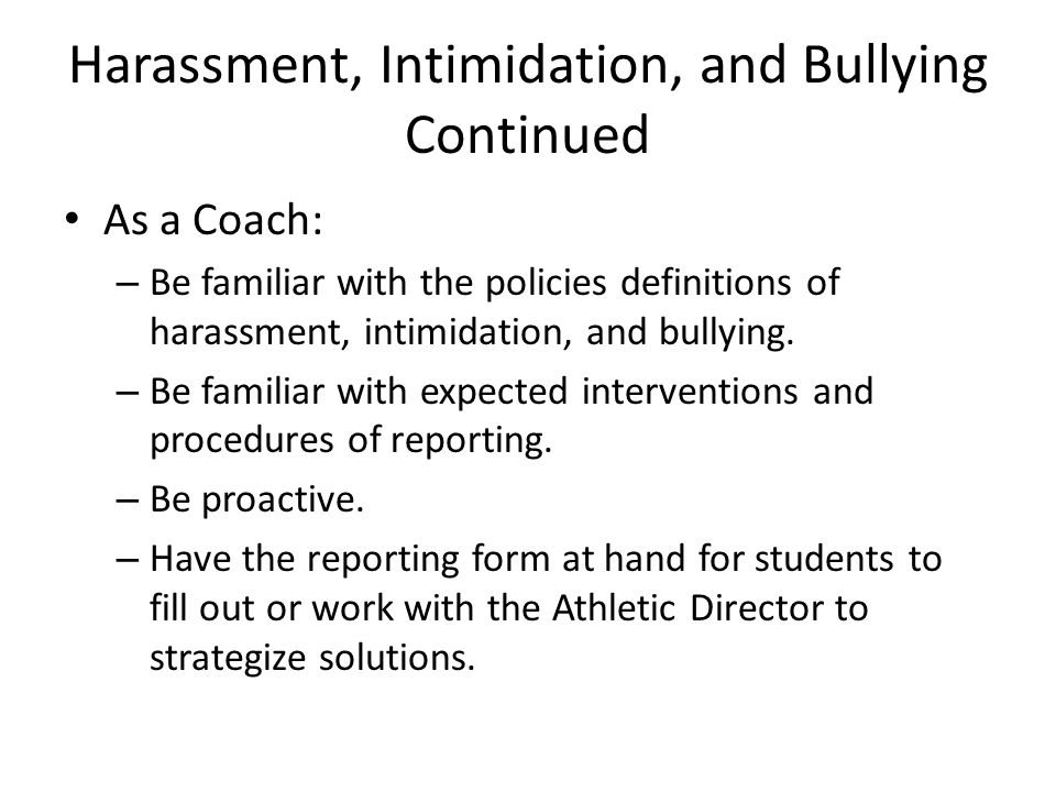 Harassment, Intimidation, and Bullying Continued As a Coach: – Be familiar with the policies definitions of harassment, intimidation, and bullying. –