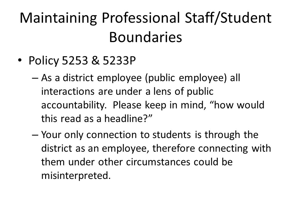 Maintaining Professional Staff/Student Boundaries Policy 5253 & 5233P – As a district employee (public employee) all interactions are under a lens of