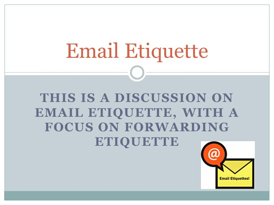 THIS IS A DISCUSSION ON EMAIL ETIQUETTE, WITH A FOCUS ON FORWARDING ETIQUETTE Email Etiquette