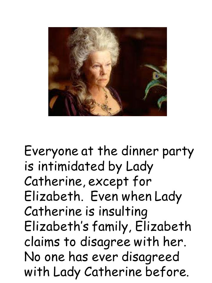 Everyone at the dinner party is intimidated by Lady Catherine, except for Elizabeth.