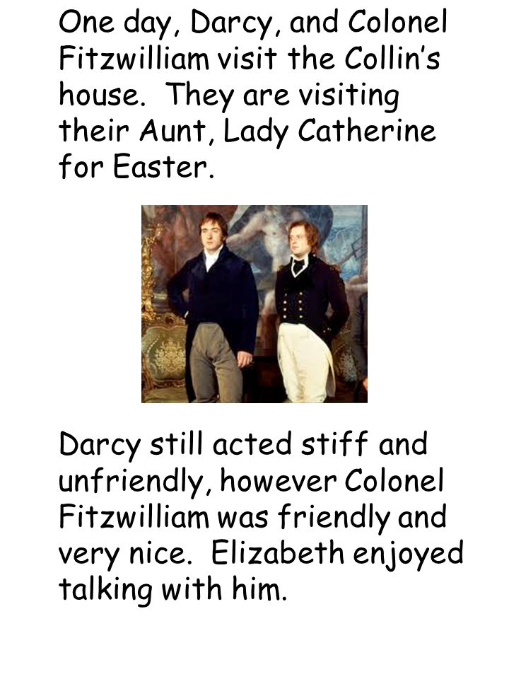 One day, Darcy, and Colonel Fitzwilliam visit the Collin's house.