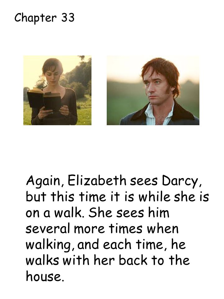 Again, Elizabeth sees Darcy, but this time it is while she is on a walk.